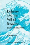 Debussy and the Veil of Tonality Essays on His Music - Mark Devoto