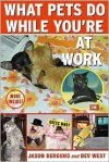 What Pets Do While You're at Work - Jason Bergund, Beverly West