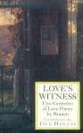 Love's Witness: Five Centuries of Love Poetry by Women - George Eliot, Katherine Mansfield, Emily Brontë, Elizabeth I Tudor, Elizabeth Barrett Browning, Christina Rossetti, Stevie Smith, Amy Lowell, Various Authors, Edith Wharton, Emily Dickinson, Jill Hollis