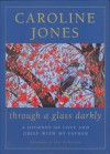 Through a Glass Darkly: A journey of love and grief with my father - Caroline Jones