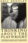 Thinking about the Playwright: Comments from Four Decades - Eric Bentley