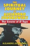 The Spiritual Journey of Alejandro Jodorowsky: The Creator of El Topo - Alejandro Jodorowsky