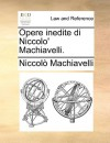 Opere Inedite Di Niccolo' Machiavelli - Niccolò Machiavelli