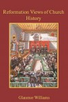 Reformation Views of Church History - Glanmor Williams, A.M. Allchin, Martin E. Marty