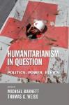 Humanitarianism in Question: Politics, Power, Ethics - Thomas G. Weiss, Michael Barnett