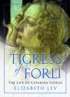 The Tigress of Forli: The Life of Caterina Sforza - Elizabeth Lev