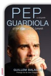 Pep Guardiola: Otra Manera de Ganar - Guillem Balague, Iolanda Rabascall