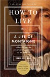 How to Live: Or A Life of Montaigne in One Question and Twenty Attempts at an Answer - Sarah Bakewell