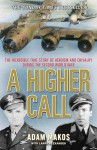 A Higher Call: An Incredible True Story of Combat and Chivalry in the War-Torn Skies of World War II - Adam Makos