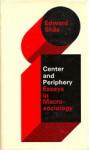 Center and Periphery: Essays in Macrosociology - Edward Shils