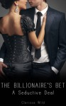 The Billionaire's Bet: A Seductive Deal - Clarissa Wild