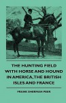 The Hunting Field with Horse and Hound in America, the British Isles and France - Frank Sherman Peer, Theodore Roosevelt