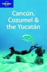 Lonely Planet Cancun, Cozumel & the Yucatan - Greg Benchwick, Beth Kohn, Lonely Planet