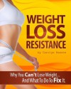 Weight Loss Resistance - Why You Can't Lose Weight And What You Can Do To Fix It - Carolyn Hansen