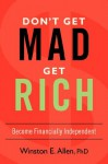 DON'T GET MAD, GET RICH: Become Financially Independent - Winston Allen