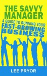 The Savvy Manager: A Guide to Running Your Fast-Growing Business [Tips for Investors and Entrepreneurs] - Lee Pryor