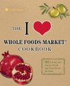 I Love Whole Foods Market Cookbook: 150 Natural and Organic Meals That Won't Break the Bank - Andrea Lynn