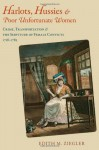 Harlots, Hussies, and Poor Unfortunate Women: Crime, Transportation, and the Servitude of Female Convicts, 1718-1783 - Edith Miriam Ziegler