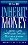 How to Inherit Money: A Guide to Making Good Financial Desisions After Losing Someone You Love - Michael Alexander