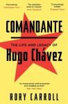 Comandante: The Life and Legacy of Hugo Chávez - Rory Carroll