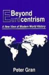 Beyond Eurocentrism: A New View of Modern World History - Peter Gran