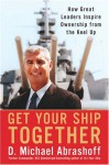 Get Your Ship Together: How Great Leaders Inspire Ownership From The Keel Up - D. Michael Abrashoff, Michael Abrashoff