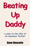 Beating Up Daddy: A Year in the Life of an Amateur Father - Gene Doucette, Linda Carlson