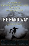 The Hard Way: Stories of Danger, Survival, and the Soul of Adventure - Mark Jenkins