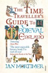The Time Traveller's Guide to Medieval England: a Handbook for Visitors to the Fourteenth Century - Ian Mortimer