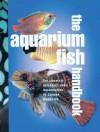 The Aquarium Fish Handbook: The Complete Reference from Anemonefish to Zamora Woodcats - Derek Lambert