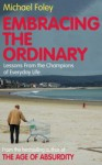 Embracing the Ordinary: Lessons From the Champions of Everyday Life - Michael Foley