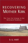 Recovering Mother Kirk: The Case for Liturgy in the Reformed Tradition - D.G. Hart