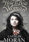 How To Be a Woman - Caitlin Moran