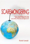 Scaremongering: How Peddling Fear Has Become a Way of Life and Why We Should Ignore It - Frank Furedi