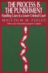 The Process Is the Punishment: Handling Cases in a Lower Criminal Court - Malcolm M. Feeley