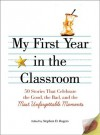 My First Year in the Classroom: 50 Stories That Celebrate the Good, the Bad, and the Most Unforgettable Moments - Stephen D. Rogers