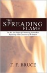 The Spreading Flame: The Rise and Progress of Christianity from Its First Beginnings to the Conversion of the English - F.F. Bruce