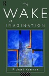The Wake of Imagination: Toward a Postmodern Culture - Richard Kearney