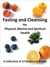 Fasting and Cleansing for Physical, Mental and Spiritual Health: A Collection of 12 Books and Essays (Including The Master Cleanse Lemonade Diet) - Avalon Publishers, Stanley Burroughs, Upton Sinclair