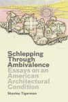 Schlepping Through Ambivalence: Essays on an American Architectural Condition - Stanley Tigerman, Emmanuel J. Petit