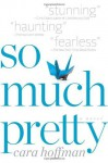 So Much Pretty: A Novel - Cara Hoffman