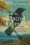 Seeking the Sacred Raven: Politics and Extinction on a Hawaiian Island - Mark Jerome Walters