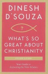 What's So Great About Christianity Study Guide: Your Guide To Answering The New Atheists - Dinesh D'Souza