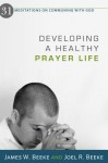 Developing A Healthy Prayer Life: 31 Meditations On Communing With God - James W. Beeke, Joel R. Beeke