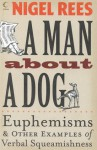 A Man About a Dog: Euphemisms and Other Examples of Verbal Squeamishness - Nigel Rees