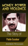 Money, Power and Violence - The Story of Pablo Escobar - Andrew Williams