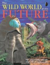 The Wild World of the Future - Claire Pye, John Adams, Dougal Dixon, Peter Bull Art Studio Ill, Mel Pickering
