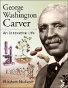 George Washington Carver: An Innovative Life - Elizabeth MacLeod
