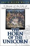 The Horn of the Unicorn: A Mosaic of the Life of Archbishop Marcel Lefebvre - David Allen White