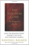 Thy Kingdom Come: How the Religious Right Distorts the Faith and Threatens America: An Evangelical's Lament - Randall Balmer
